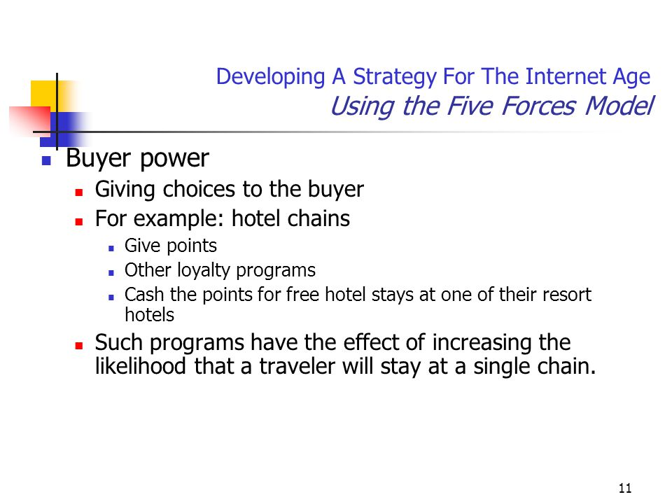 11 Developing A Strategy For The Internet Age Using the Five Forces Model Buyer power Giving choices to the buyer For example: hotel chains Give points Other loyalty programs Cash the points for free hotel stays at one of their resort hotels Such programs have the effect of increasing the likelihood that a traveler will stay at a single chain.