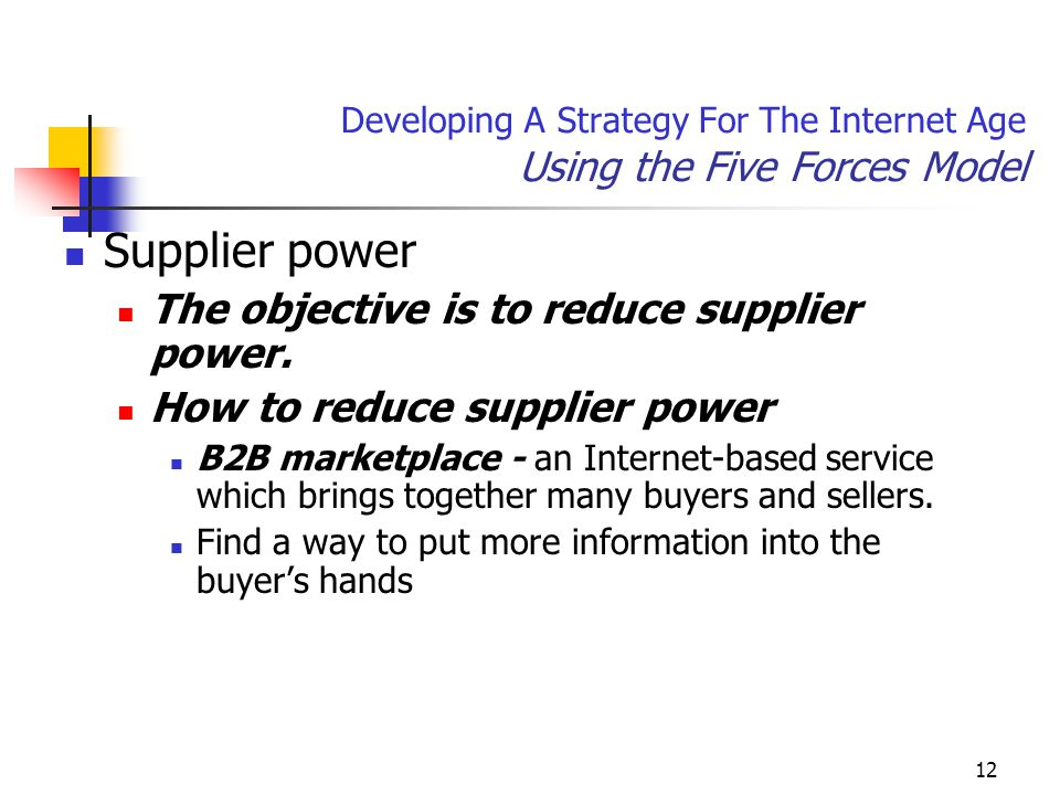 12 Developing A Strategy For The Internet Age Using the Five Forces Model Supplier power The objective is to reduce supplier power.
