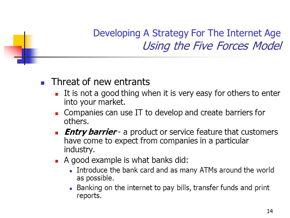 14 Developing A Strategy For The Internet Age Using the Five Forces Model Threat of new entrants It is not a good thing when it is very easy for others to enter into your market.