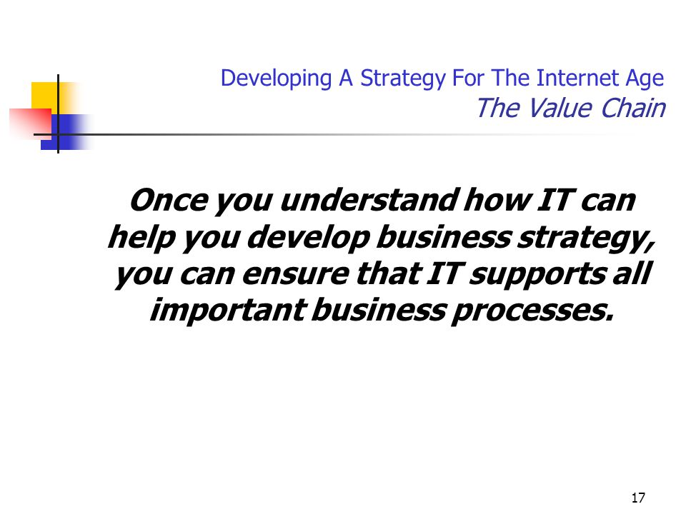 17 Developing A Strategy For The Internet Age The Value Chain Once you understand how IT can help you develop business strategy, you can ensure that IT supports all important business processes.