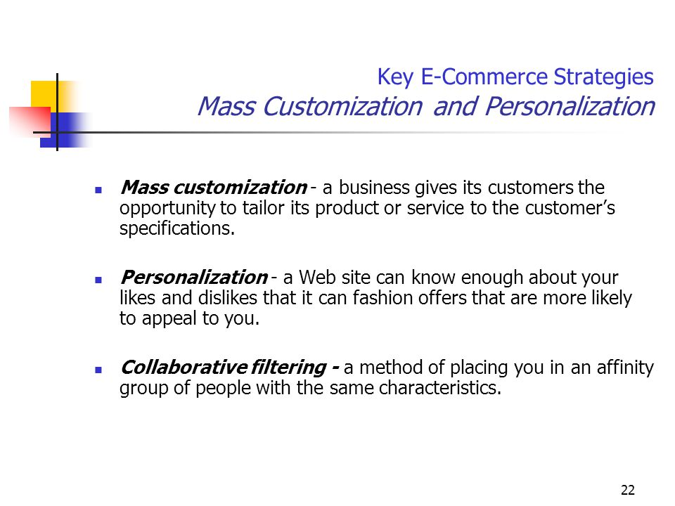 22 Key E-Commerce Strategies Mass Customization and Personalization Mass customization - a business gives its customers the opportunity to tailor its product or service to the customer's specifications.