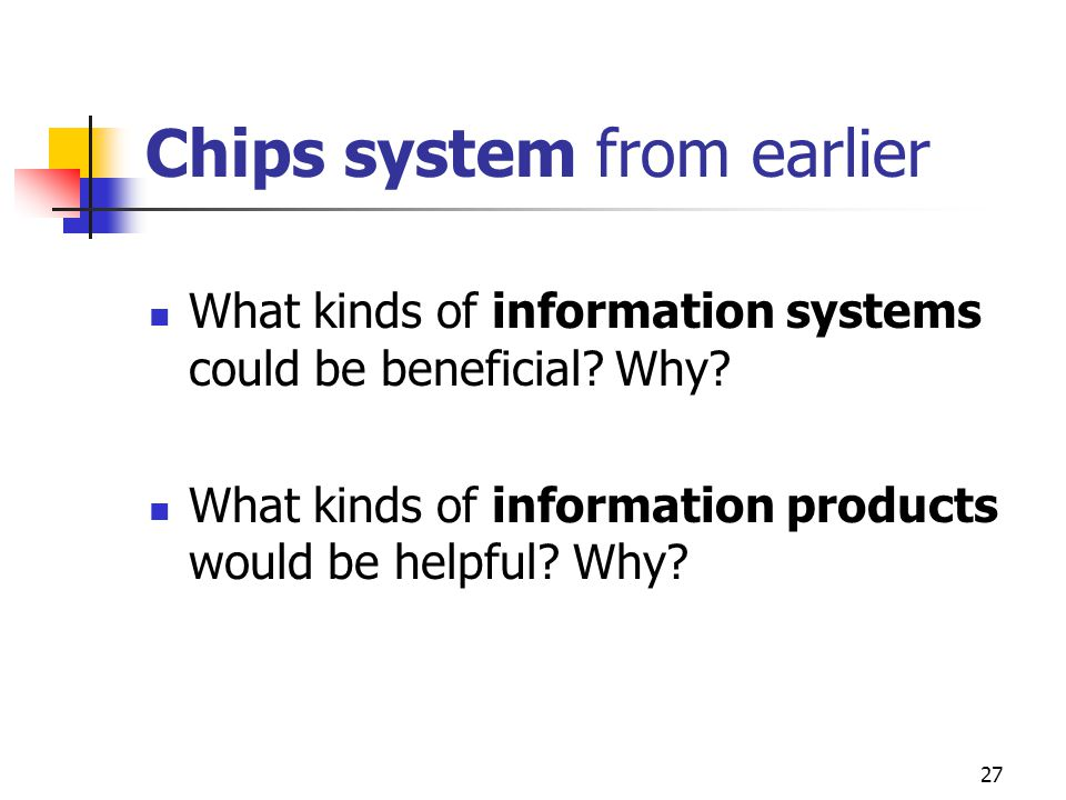 27 Chips system from earlier What kinds of information systems could be beneficial.