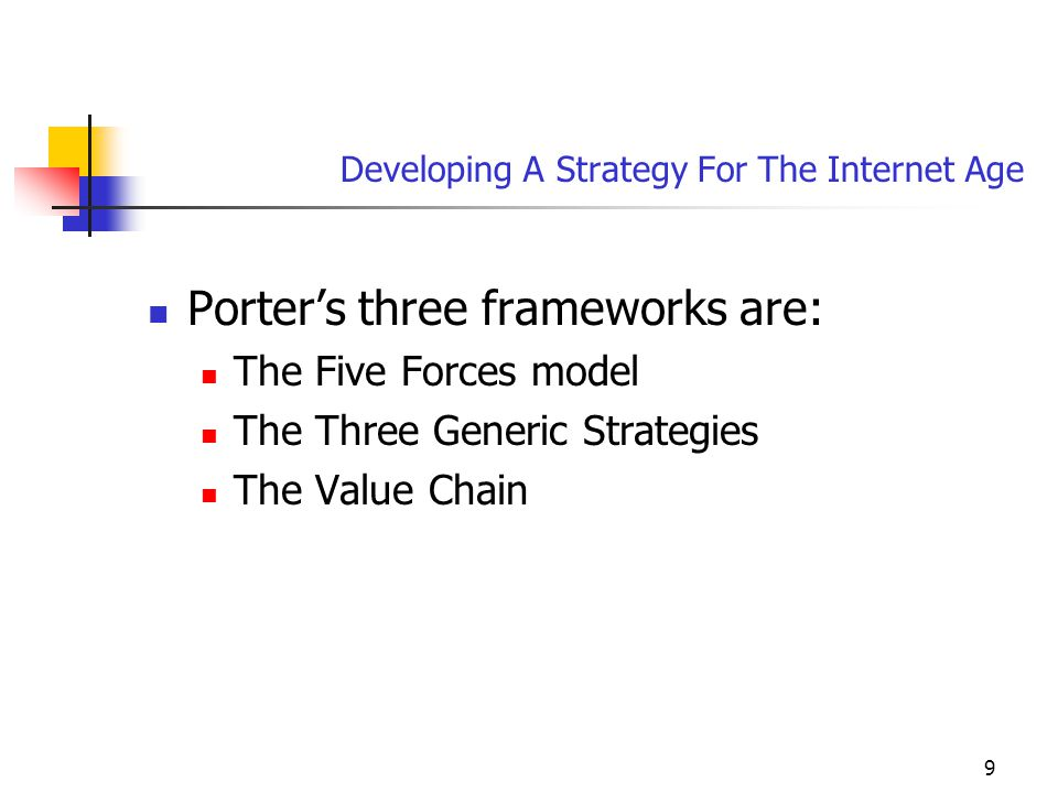 9 Developing A Strategy For The Internet Age Porter's three frameworks are: The Five Forces model The Three Generic Strategies The Value Chain