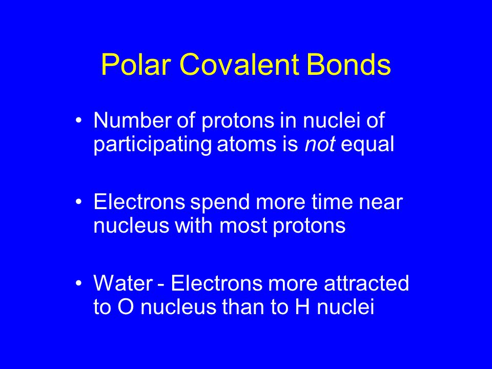 Polar Covalent Bonds Number of protons in nuclei of participating atoms is not equal Electrons spend more time near nucleus with most protons Water - Electrons more attracted to O nucleus than to H nuclei