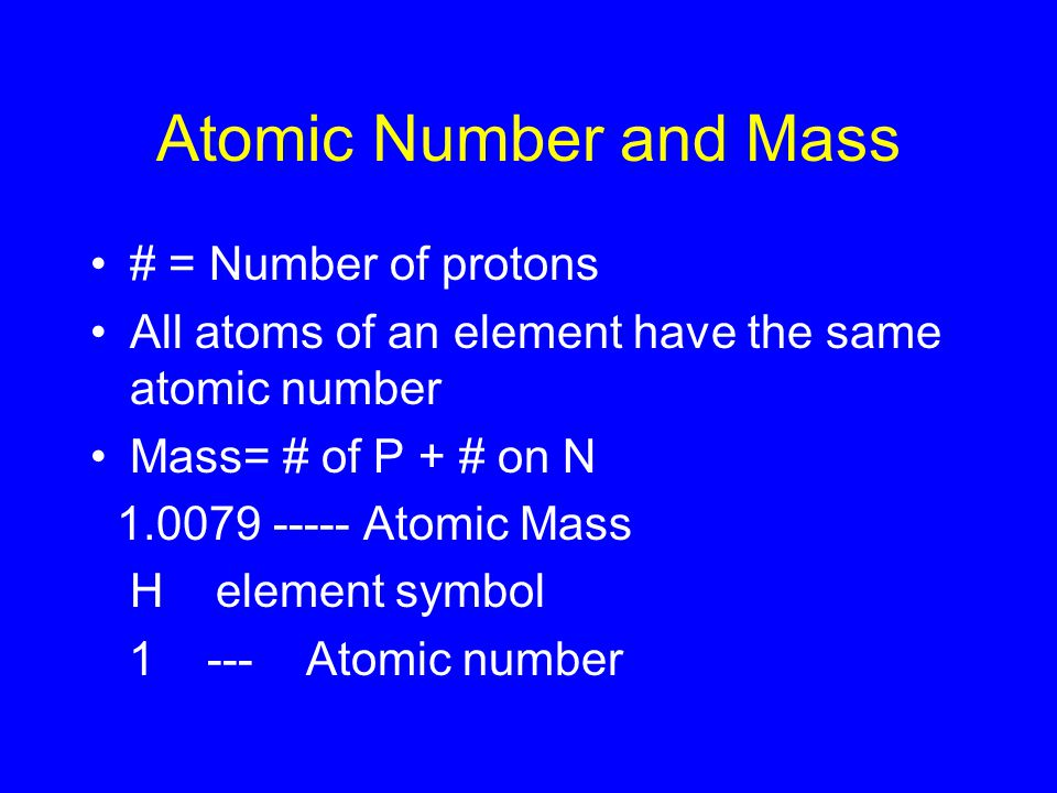 Atomic Number and Mass # = Number of protons All atoms of an element have the same atomic number Mass= # of P + # on N Atomic Mass H element symbol Atomic number