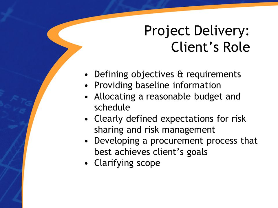 Project Delivery: Client's Role Defining objectives & requirements Providing baseline information Allocating a reasonable budget and schedule Clearly defined expectations for risk sharing and risk management Developing a procurement process that best achieves client's goals Clarifying scope