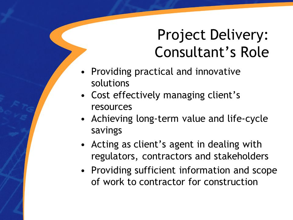 Project Delivery: Consultant's Role Providing practical and innovative solutions Cost effectively managing client's resources Achieving long-term value and life-cycle savings Acting as client's agent in dealing with regulators, contractors and stakeholders Providing sufficient information and scope of work to contractor for construction