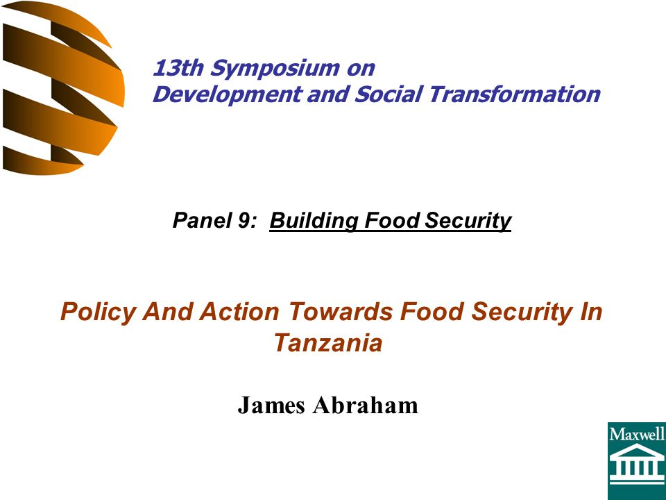 Policy And Action Towards Food Security In Tanzania James Abraham Panel 9: Building Food Security 13th Symposium on Development and Social Transformation
