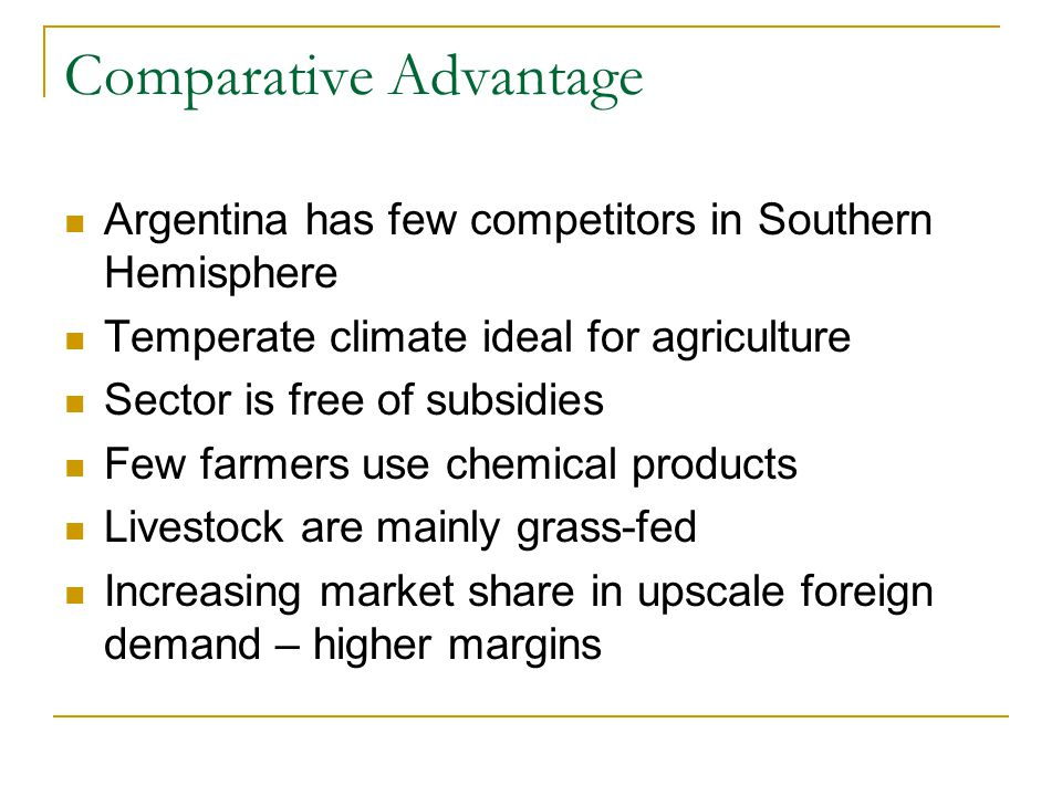 Comparative Advantage Argentina has few competitors in Southern Hemisphere Temperate climate ideal for agriculture Sector is free of subsidies Few farmers use chemical products Livestock are mainly grass-fed Increasing market share in upscale foreign demand – higher margins