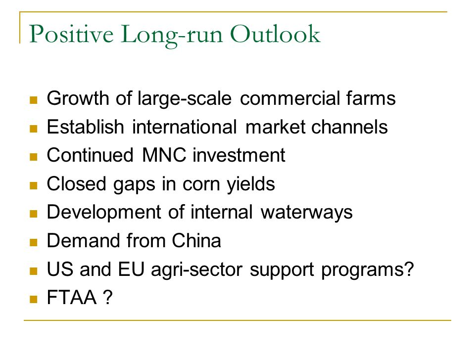 Positive Long-run Outlook Growth of large-scale commercial farms Establish international market channels Continued MNC investment Closed gaps in corn yields Development of internal waterways Demand from China US and EU agri-sector support programs.