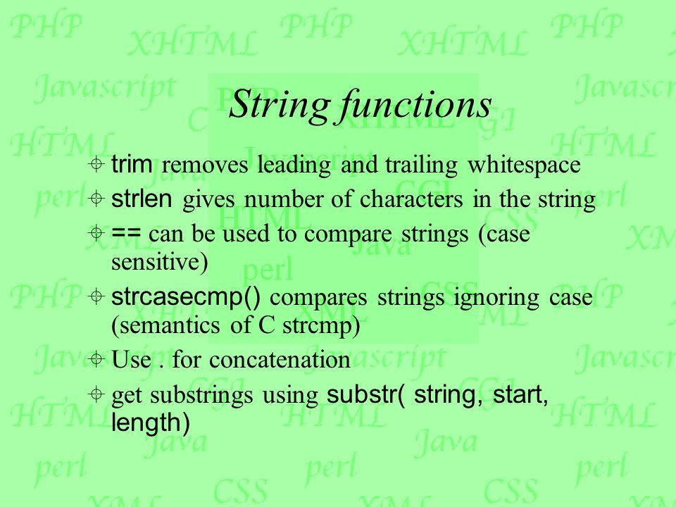 String functions  trim removes leading and trailing whitespace  strlen gives number of characters in the string  == can be used to compare strings (case sensitive)  strcasecmp() compares strings ignoring case (semantics of C strcmp)  Use.