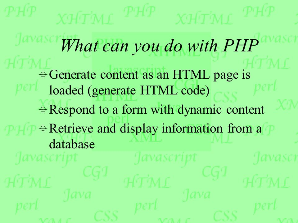 What can you do with PHP  Generate content as an HTML page is loaded (generate HTML code)  Respond to a form with dynamic content  Retrieve and display information from a database