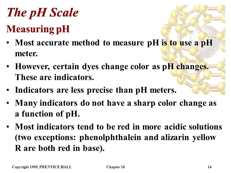 Copyright 1999, PRENTICE HALLChapter 1613 The pH Scale Other p Scales In general for a number X, For example, pK w = -log K w.