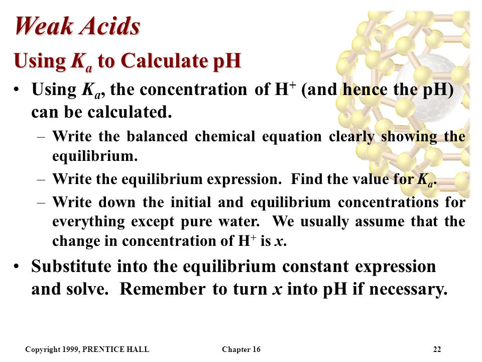 Copyright 1999, PRENTICE HALLChapter 1621 Weak Acids Note [H 2 O] is omitted from the K a expression.