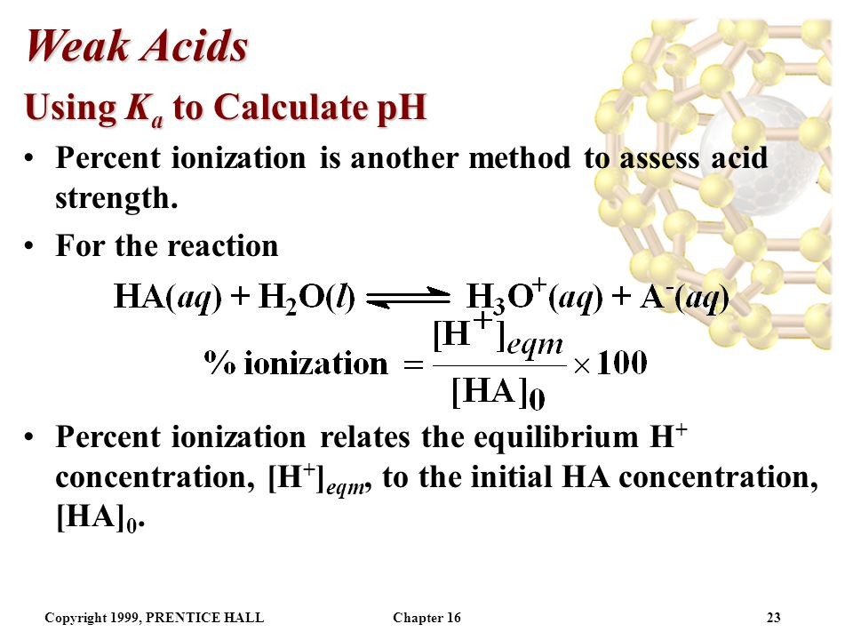 Copyright 1999, PRENTICE HALLChapter 1622 Weak Acids Using K a to Calculate pH Using K a, the concentration of H + (and hence the pH) can be calculated.