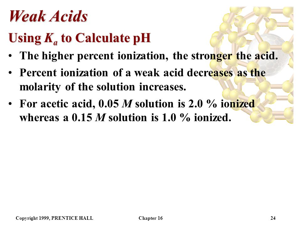 Copyright 1999, PRENTICE HALLChapter 1623 Weak Acids Using K a to Calculate pH Percent ionization is another method to assess acid strength.