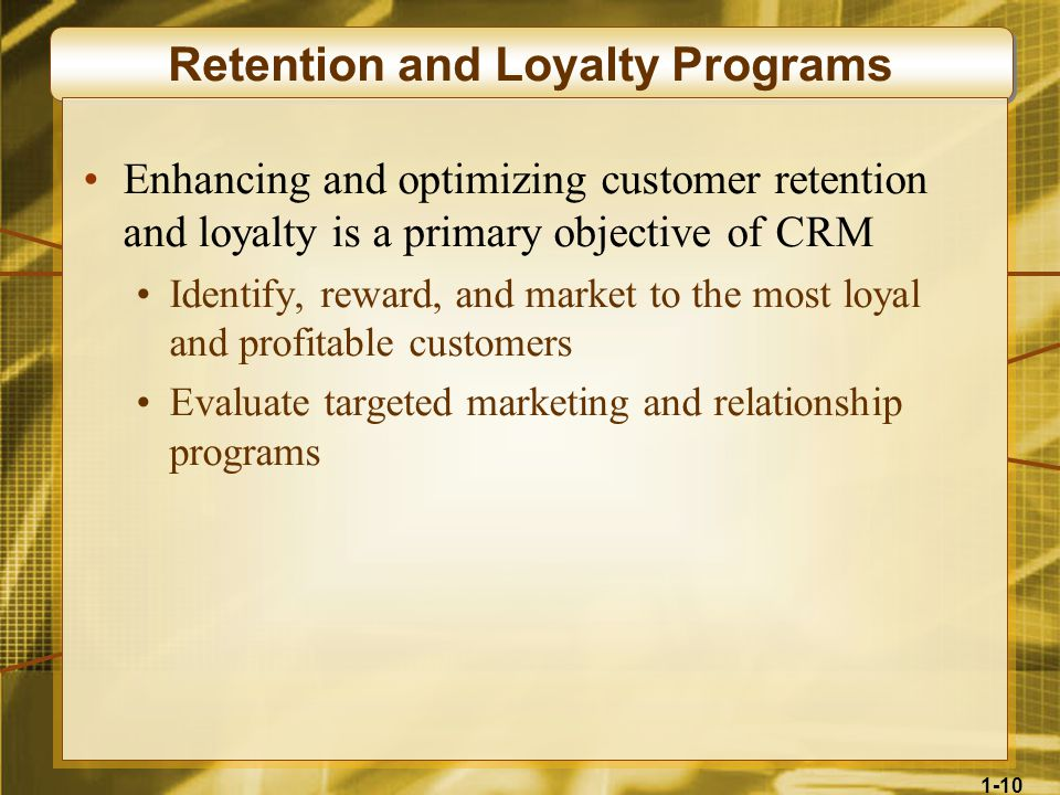 1-10 Retention and Loyalty Programs Enhancing and optimizing customer retention and loyalty is a primary objective of CRM Identify, reward, and market to the most loyal and profitable customers Evaluate targeted marketing and relationship programs
