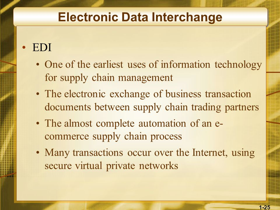 1-25 Electronic Data Interchange EDI One of the earliest uses of information technology for supply chain management The electronic exchange of business transaction documents between supply chain trading partners The almost complete automation of an e- commerce supply chain process Many transactions occur over the Internet, using secure virtual private networks