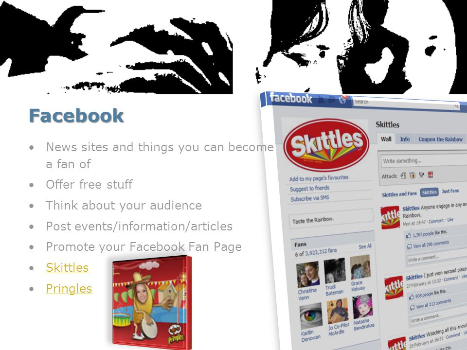 Facebook News sites and things you can become a fan of Offer free stuff Think about your audience Post events/information/articles Promote your Facebook Fan Page Skittles Pringles
