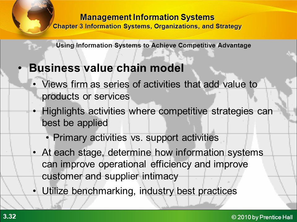 3.32 © 2010 by Prentice Hall Business value chain model Views firm as series of activities that add value to products or services Highlights activities where competitive strategies can best be applied Primary activities vs.