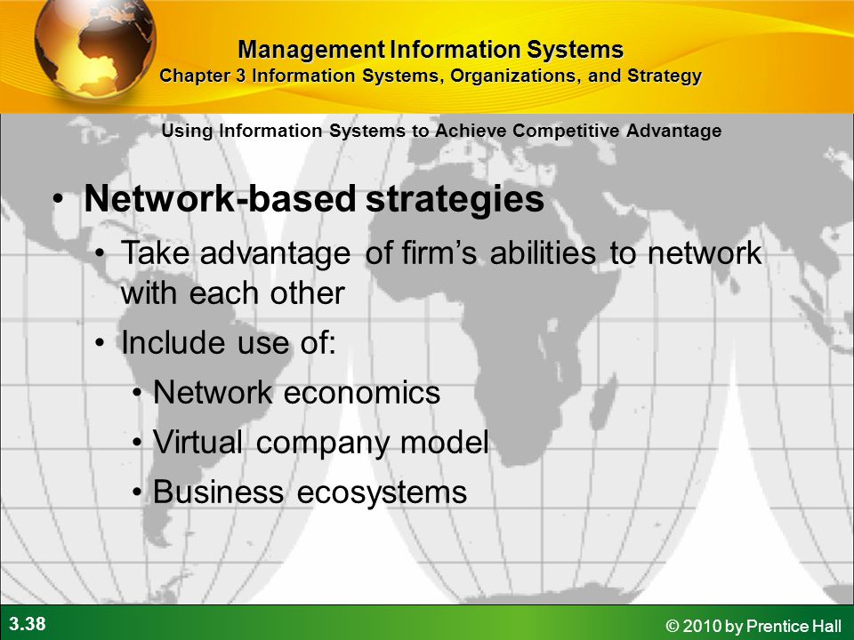 3.38 © 2010 by Prentice Hall Network-based strategies Take advantage of firm's abilities to network with each other Include use of: Network economics Virtual company model Business ecosystems Using Information Systems to Achieve Competitive Advantage Management Information Systems Chapter 3 Information Systems, Organizations, and Strategy