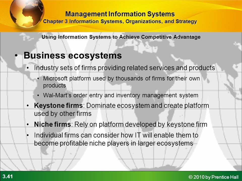 3.41 © 2010 by Prentice Hall Business ecosystems Industry sets of firms providing related services and products Microsoft platform used by thousands of firms for their own products Wal-Mart's order entry and inventory management system Keystone firms: Dominate ecosystem and create platform used by other firms Niche firms: Rely on platform developed by keystone firm Individual firms can consider how IT will enable them to become profitable niche players in larger ecosystems Using Information Systems to Achieve Competitive Advantage Management Information Systems Chapter 3 Information Systems, Organizations, and Strategy
