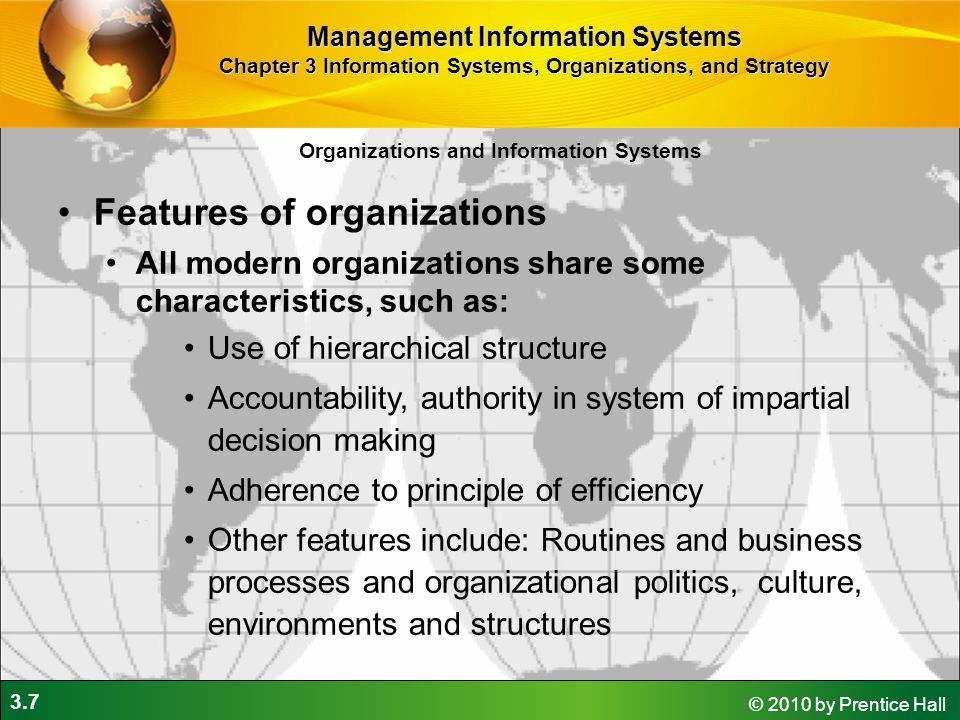 3.7 © 2010 by Prentice Hall Organizations and Information Systems Features of organizations All modern organizations share some characteristics, such as: Use of hierarchical structure Accountability, authority in system of impartial decision making Adherence to principle of efficiency Other features include: Routines and business processes and organizational politics, culture, environments and structures Management Information Systems Chapter 3 Information Systems, Organizations, and Strategy