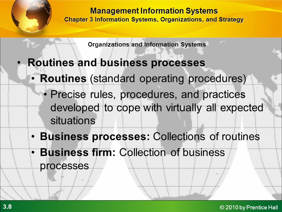 3.8 © 2010 by Prentice Hall Organizations and Information Systems Routines and business processes Routines (standard operating procedures) Precise rules, procedures, and practices developed to cope with virtually all expected situations Business processes: Collections of routines Business firm: Collection of business processes Management Information Systems Chapter 3 Information Systems, Organizations, and Strategy