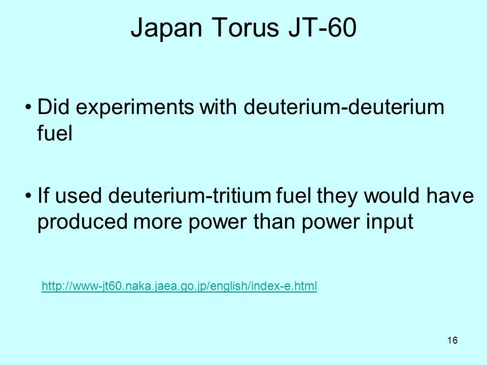 16 Japan Torus JT-60 Did experiments with deuterium-deuterium fuel If used deuterium-tritium fuel they would have produced more power than power input http://www-jt60.naka.jaea.go.jp/english/index-e.html