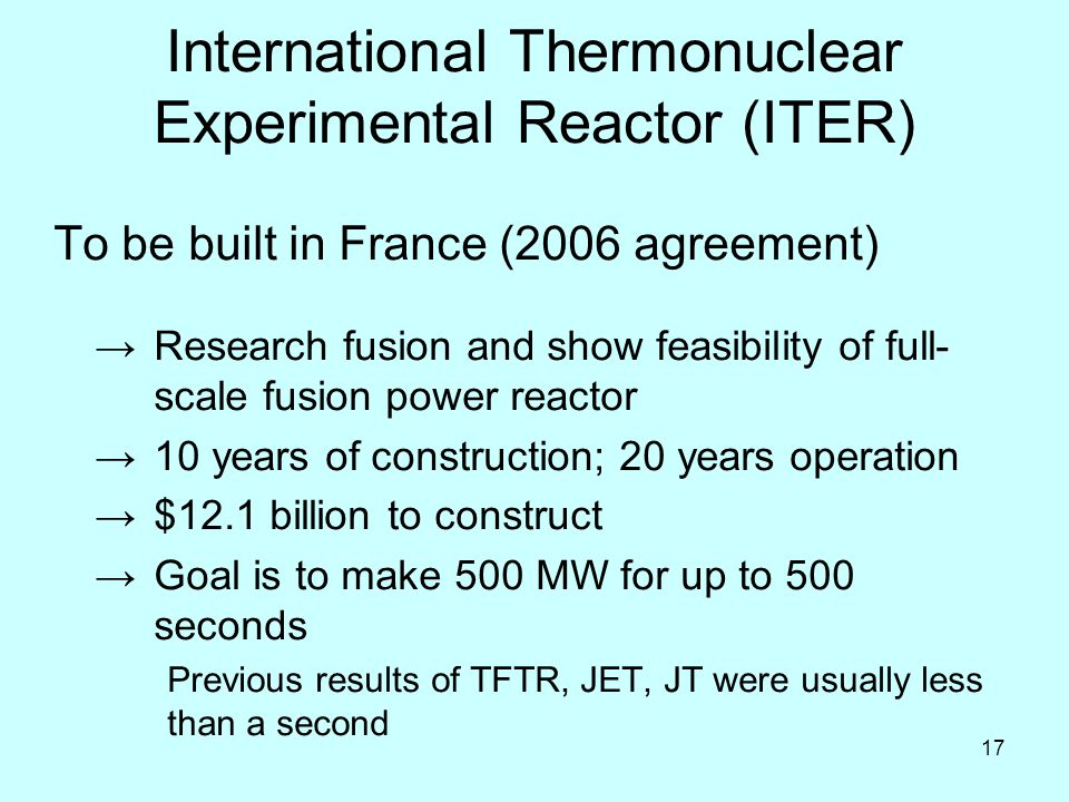 17 International Thermonuclear Experimental Reactor (ITER) To be built in France (2006 agreement) →Research fusion and show feasibility of full- scale fusion power reactor →10 years of construction; 20 years operation →$12.1 billion to construct →Goal is to make 500 MW for up to 500 seconds Previous results of TFTR, JET, JT were usually less than a second