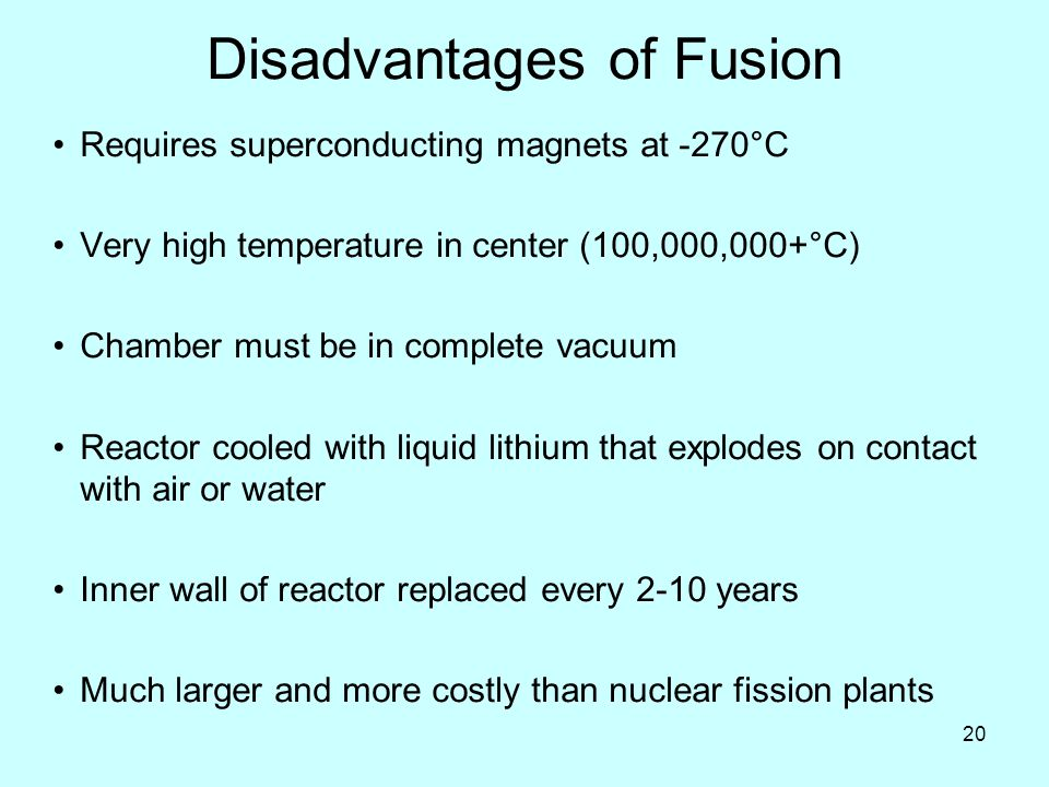 20 Disadvantages of Fusion Requires superconducting magnets at -270°C Very high temperature in center (100,000,000+°C) Chamber must be in complete vacuum Reactor cooled with liquid lithium that explodes on contact with air or water Inner wall of reactor replaced every 2-10 years Much larger and more costly than nuclear fission plants