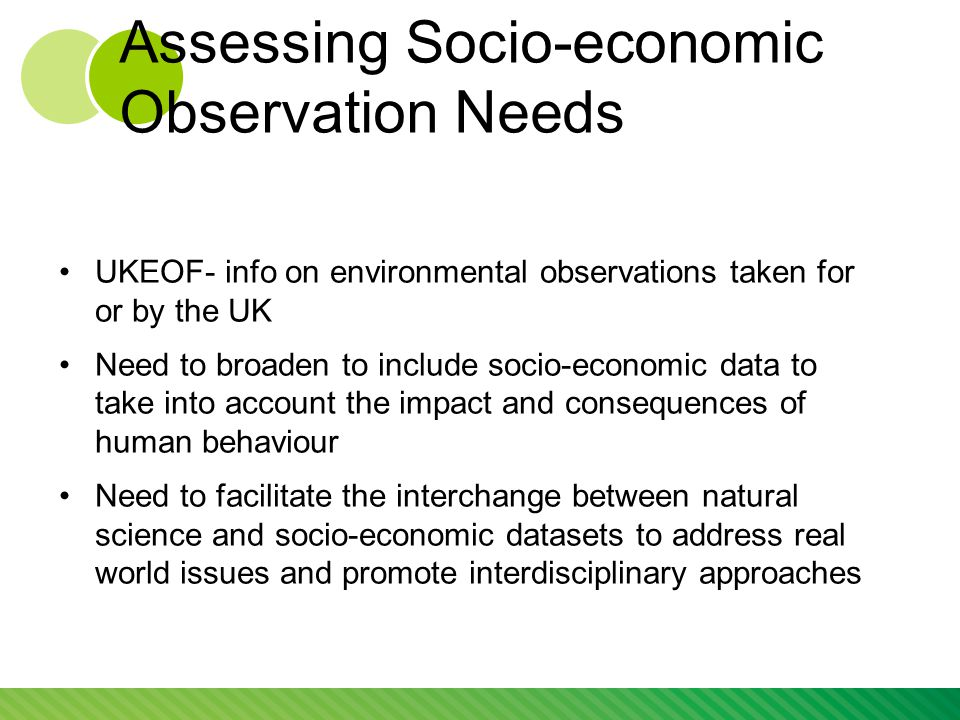 Assessing Socio-economic Observation Needs UKEOF- info on environmental observations taken for or by the UK Need to broaden to include socio-economic data to take into account the impact and consequences of human behaviour Need to facilitate the interchange between natural science and socio-economic datasets to address real world issues and promote interdisciplinary approaches