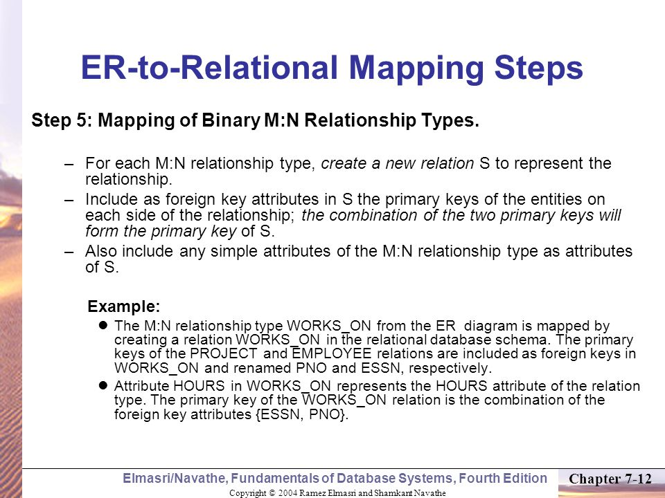 Copyright © 2004 Ramez Elmasri and Shamkant Navathe Elmasri/Navathe, Fundamentals of Database Systems, Fourth Edition Chapter 7-12 ER-to-Relational Mapping Steps Step 5: Mapping of Binary M:N Relationship Types.