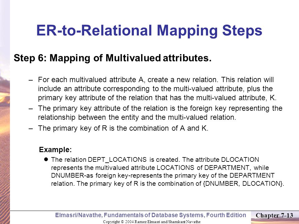 Copyright © 2004 Ramez Elmasri and Shamkant Navathe Elmasri/Navathe, Fundamentals of Database Systems, Fourth Edition Chapter 7-13 ER-to-Relational Mapping Steps Step 6: Mapping of Multivalued attributes.