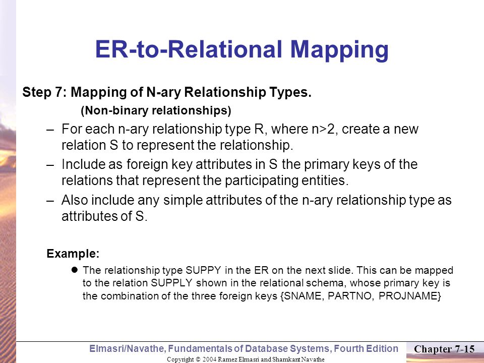 Copyright © 2004 Ramez Elmasri and Shamkant Navathe Elmasri/Navathe, Fundamentals of Database Systems, Fourth Edition Chapter 7-15 ER-to-Relational Mapping Step 7: Mapping of N-ary Relationship Types.