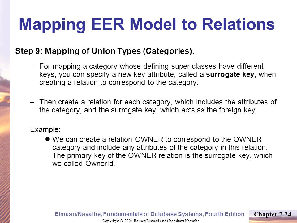Copyright © 2004 Ramez Elmasri and Shamkant Navathe Elmasri/Navathe, Fundamentals of Database Systems, Fourth Edition Chapter 7-24 Mapping EER Model to Relations Step 9: Mapping of Union Types (Categories).
