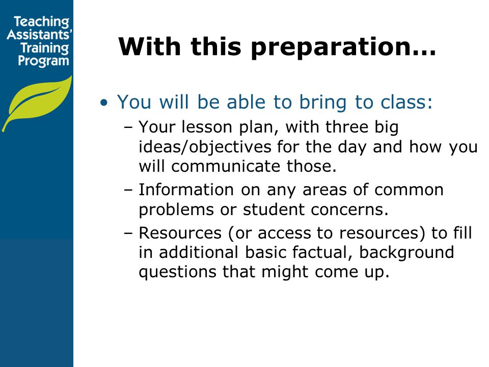 With this preparation… You will be able to bring to class: –Your lesson plan, with three big ideas/objectives for the day and how you will communicate those.