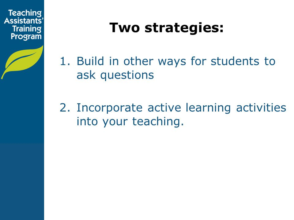 Two strategies: 1.Build in other ways for students to ask questions 2.Incorporate active learning activities into your teaching.