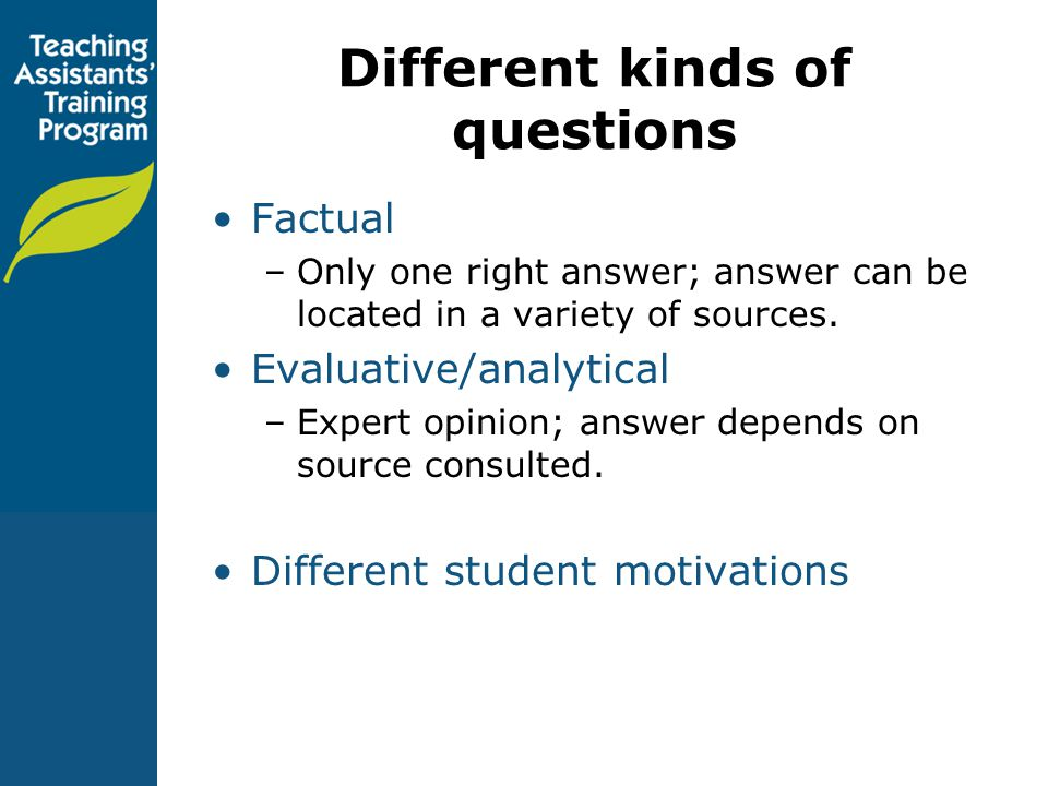 Different kinds of questions Factual –Only one right answer; answer can be located in a variety of sources.