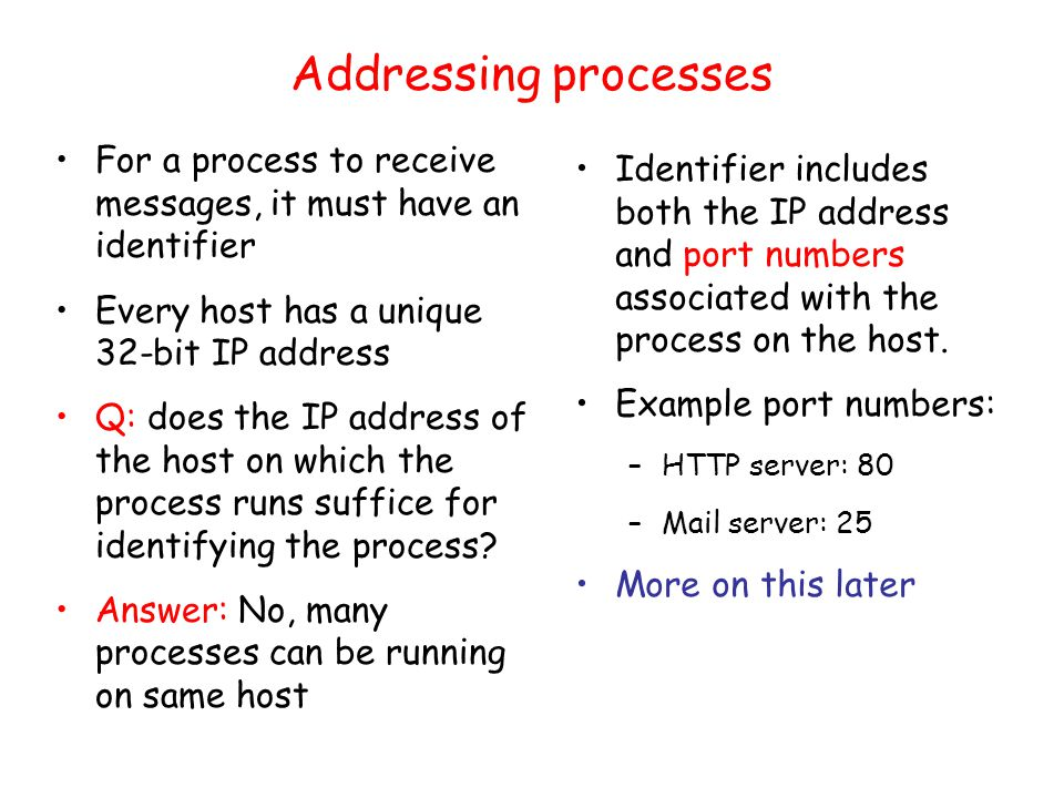 Addressing processes For a process to receive messages, it must have an identifier Every host has a unique 32-bit IP address Q: does the IP address of the host on which the process runs suffice for identifying the process.