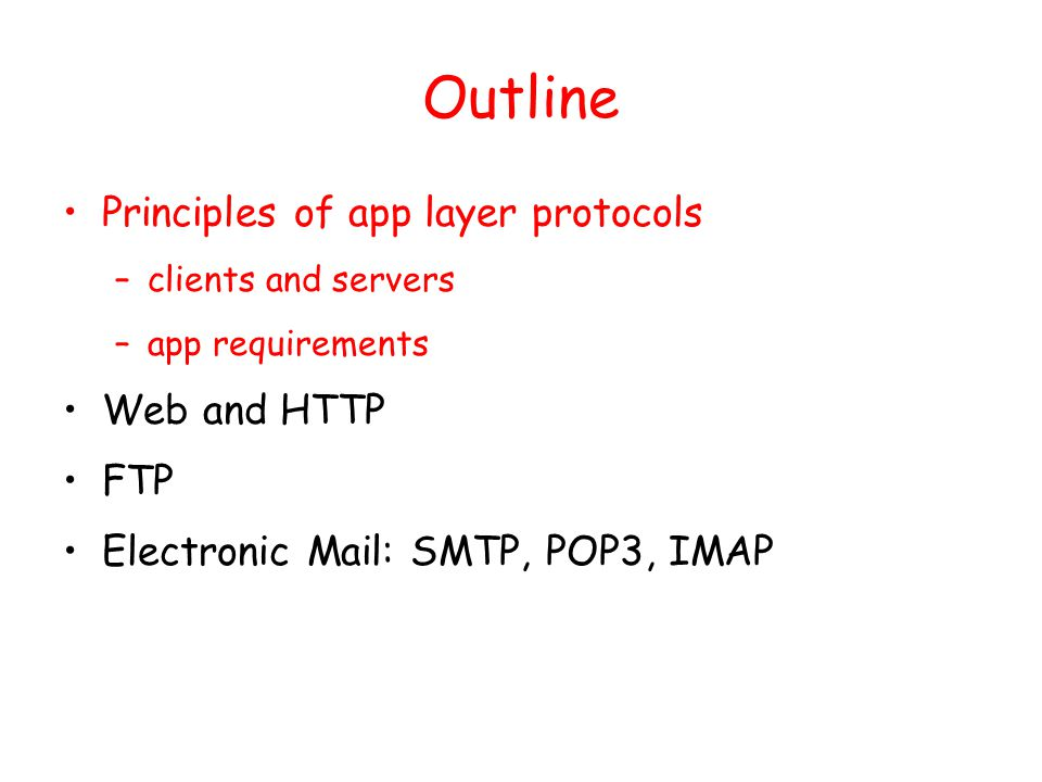 Outline Principles of app layer protocols –clients and servers –app requirements Web and HTTP FTP Electronic Mail: SMTP, POP3, IMAP