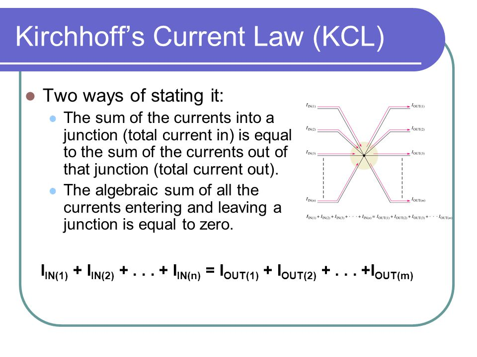 Kirchhoff's Current Law (KCL) Two ways of stating it: The sum of the currents into a junction (total current in) is equal to the sum of the currents out of that junction (total current out).