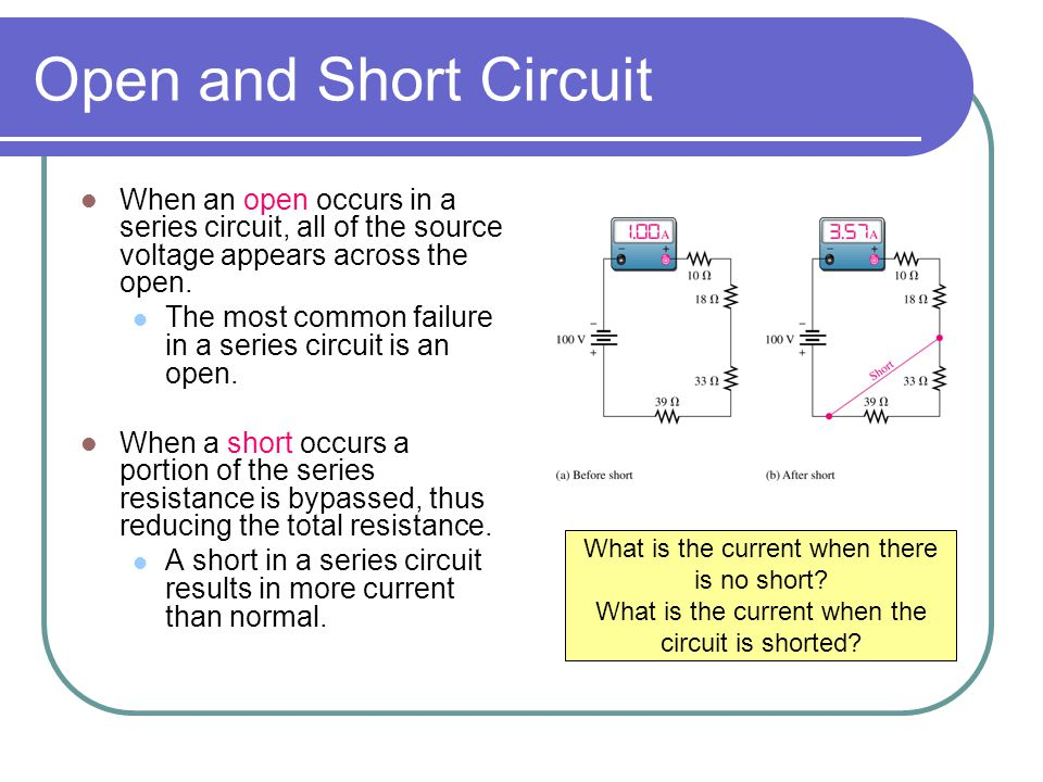 Open and Short Circuit When an open occurs in a series circuit, all of the source voltage appears across the open.