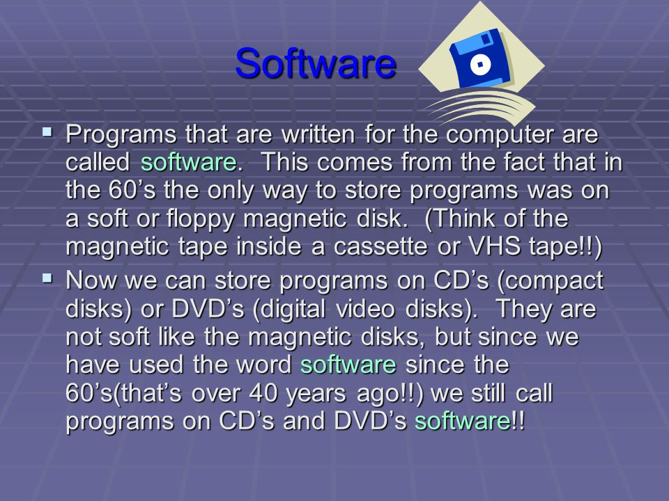 Software  Programs that are written for the computer are called software.