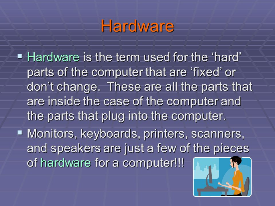 Hardware  Hardware is the term used for the 'hard' parts of the computer that are 'fixed' or don't change.