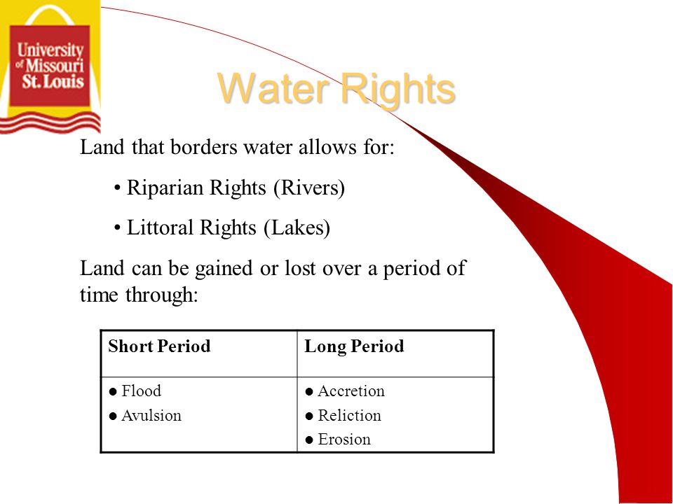 Water Rights Land that borders water allows for: Riparian Rights (Rivers) Littoral Rights (Lakes) Land can be gained or lost over a period of time through: Short PeriodLong Period Flood Avulsion Accretion Reliction Erosion