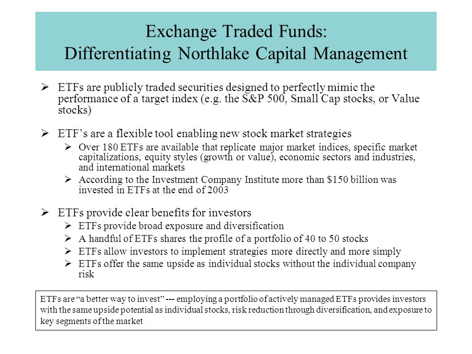 Exchange Traded Funds: Differentiating Northlake Capital Management  ETFs are publicly traded securities designed to perfectly mimic the performance of a target index (e.g.