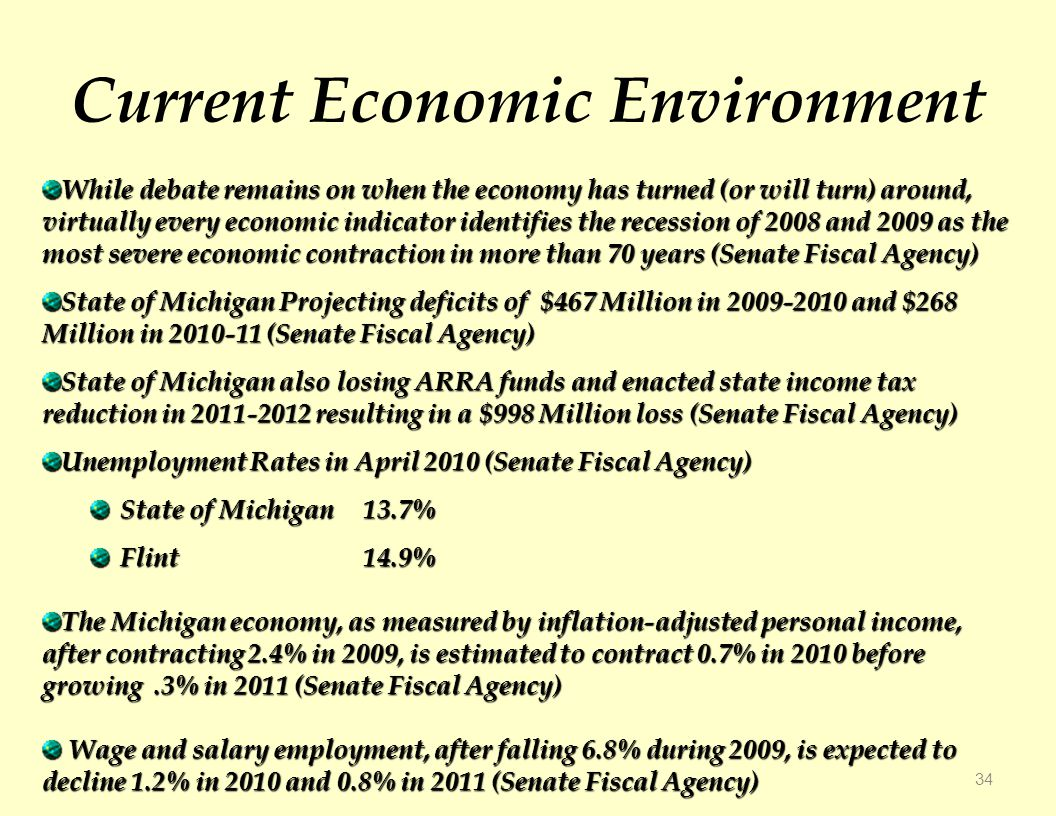 Current Economic Environment 34 While debate remains on when the economy has turned (or will turn) around, virtually every economic indicator identifies the recession of 2008 and 2009 as the most severe economic contraction in more than 70 years (Senate Fiscal Agency) State of Michigan Projecting deficits of $467 Million in and $268 Million in (Senate Fiscal Agency) State of Michigan also losing ARRA funds and enacted state income tax reduction in resulting in a $998 Million loss (Senate Fiscal Agency) Unemployment Rates in April 2010 (Senate Fiscal Agency) State of Michigan 13.7% Flint14.9% The Michigan economy, as measured by inflation-adjusted personal income, after contracting 2.4% in 2009, is estimated to contract 0.7% in 2010 before growing.3% in 2011 (Senate Fiscal Agency) Wage and salary employment, after falling 6.8% during 2009, is expected to decline 1.2% in 2010 and 0.8% in 2011 (Senate Fiscal Agency) Wage and salary employment, after falling 6.8% during 2009, is expected to decline 1.2% in 2010 and 0.8% in 2011 (Senate Fiscal Agency)