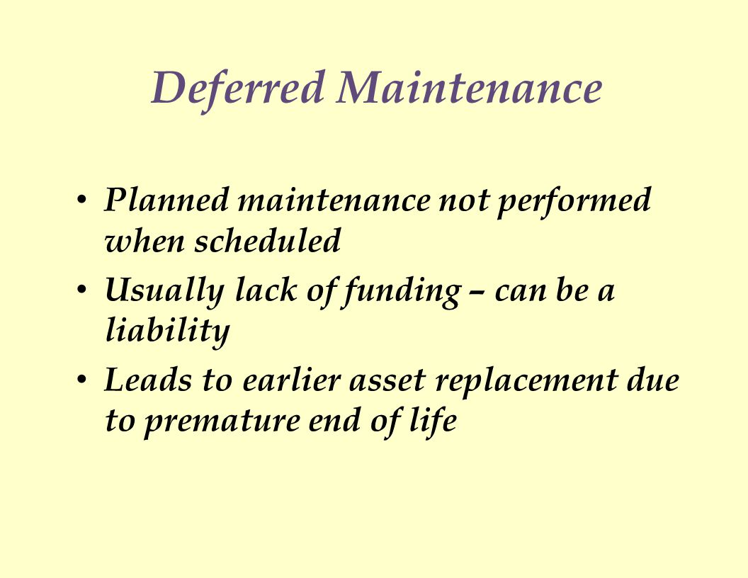 Deferred Maintenance Planned maintenance not performed when scheduled Usually lack of funding – can be a liability Leads to earlier asset replacement due to premature end of life