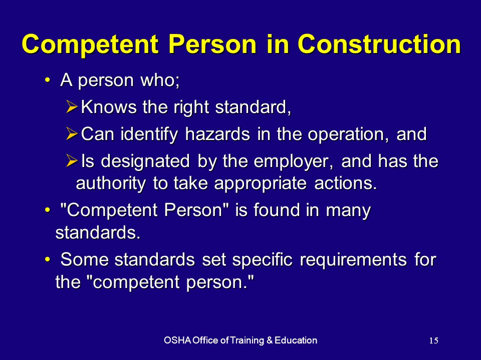 OSHA Office of Training & Education15 Competent Person in Construction A person who; A person who;  Knows the right standard,  Can identify hazards in the operation, and  Is designated by the employer, and has the authority to take appropriate actions.